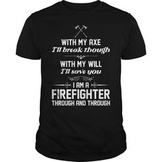 i will break though with axe save you firefighter - i will break though with axe save you firefighter  #Firefighter Shirts #firefighting #fireman #firefightingshirt