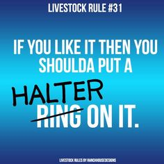 LIVESTOCK RULE #31: If you like it then you shoulda put a HALTER on it.