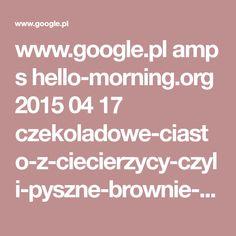 www.google.pl amp s hello-morning.org 2015 04 17 czekoladowe-ciasto-z-ciecierzycy-czyli-pyszne-brownie-bez-dodatku-cukru-i-glutenu amp
