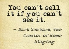 Someone put up one of my many Staging Sayings, thank you for doing so...this one I came up with many years ago and it is true to this day and always will be.  Barb