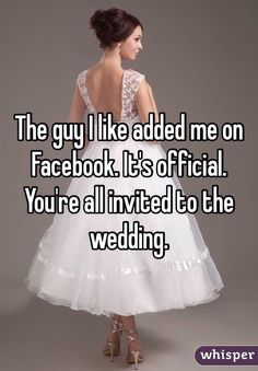 """The guy I like added me on Facebook. It's official. You're all invited to the wedding. """