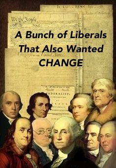 "A bunch of liberals that also wanted change and so they gifted us with our godly, godless Constitution and for equal statue to all sacred, organized systems of ignorance, arrogance, intolerance, absurdity and hate.  ""If by religion we are to understand sectarian dogmas, in which no two of them agree, then your exclamation on that hypothesis is just, ""that this would be the best of worlds if there were no religion in it.""  THOMAS JEFFERSON'S TO JOHN ADAMS.    Click image!"