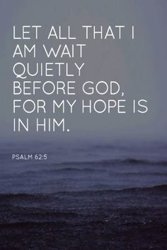 Psalm 62:5 (NLT) - Let all that I am wait quietly before God, for my hope is in Him.