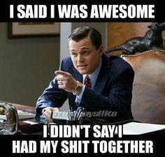 I said I was awesome. I didn't say I had my shit together.