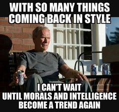With so many things coming back in style, I can't wait until morals and intelligence become a trend again.