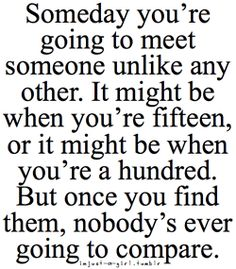 Someday you're going to meet someone unlike any other. It might be when you're fifteen, or it might be when you're a hundred. But once you find them, nobody's ever going to compare.