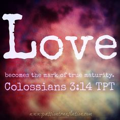 LOVE .... Colossians 3:14 TPT : The Passion Translation