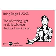Being single SUCKS. The only thing I get to do is whatever the fuck I want to do. Haha