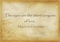 "[The original quote quite differs from this ] //  ""I know, Olalla, that you adore me / since you haven't even said it to me yet, / not even with your eyes, / silent tongues of love intrigues."" - Miguel de Cervantes (Don Quixote) - ""Yo sé, Olalla, que me adoras, / puesto que no me lo has dicho / ni aun con los ojos siquiera, / mudas lenguas de amoríos."""