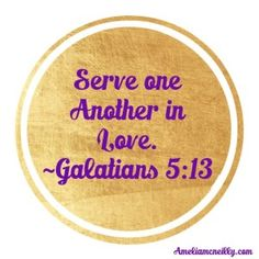 """""""Serve one another in love."""" ~Galatians 5:13"""
