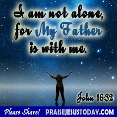 I am not alone for My Father is with me.  John 16:32