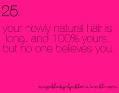 Your newly natural hair is long and 100% yours but no one believes you. Ahh story of my life! Lol