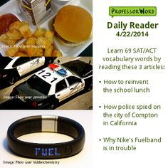 Learn 69 vocabulary words with 3 articles: how to reinvent the school lunch, how police spied on the city of Compton in California, and why Nike's Fuelband is in trouble. http://www.professorword.com/blog/2014/04/22/daily-reader-edition-352