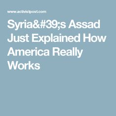 Syria& Assad Just Explained How America Really Works It Works, America, Syria, Nailed It, Usa