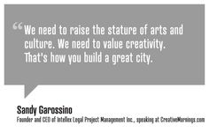 We need to raise the stature of arts and culture. We need to value creativity. That's how you build a great city.    Sandy Garossino, Founder and CEO of Intellex Legal Project Management Inc.  speaking at CreativeMornings/Vancouver