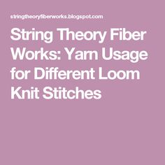 String Theory Fiber Works: Yarn Usage for Different Loom Knit Stitches