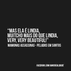 """Mas é linda, muitcho mais do que linda, very, very beautiful.""  - Mamonas Assassinas, Pelados em  Santos."