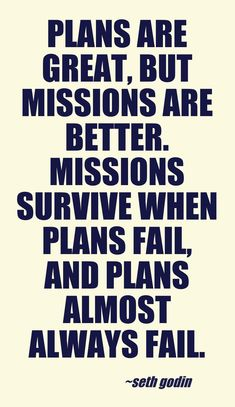 Plans are great, but missions are better. Missions survive when plans fail, and plans almost always fail.  - Seth Godin