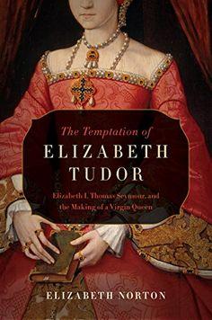 The Temptation of Elizabeth Tudor: Elizabeth I, Thomas Seymour, and the Making of a Virgin Queen by Elizabeth Norton