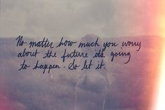 No matter how much you worry about the future, it's going to happen. So let it.