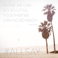 'Alone we can do so little; Together we can do so much' - Helen Keller