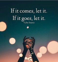 If it comes, let it. If it goes, let it.