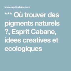 *** Où trouver des pigments naturels ?, Esprit Cabane, idees creatives et ecologiques