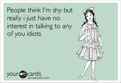 People who don't know me think I'm quiet and shy...people who know me think otherwise!