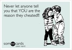 Being cheated on says more about the cheater than it ever will about the cheated.