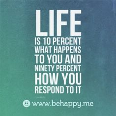life-is-10-percent-what-happens-to-you-and-ninety-percent-how-you-respond-to-it
