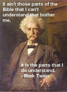 """""""It ain't those parts of the Bible that I can't understand that bother me, it's the parts that I do understand."""" -Mark Twain Frankly, a good majority of the bible indicates to me that god is pretty f*cking scary and not loving or forgiving AT ALL. Great Quotes, Inspirational Quotes, Genius Quotes, Secular Humanism, Mark Twain Quotes, Atheist Quotes, Anti Religion, Thought Provoking, Christianity"""