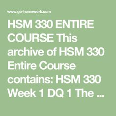 HSM 330 ENTIRE COURSE This archive of HSM 330 Entire Course contains:  HSM 330 Week 1 DQ 1 The Evolution of EHRs  HSM 330 Week 1 DQ 2 EHR Adoption  HSM 330 Week 2 Application Paper #1  HSM 330 Week 2 DQ 1 From Data to Decisions Using Electronic Health Records  HSM 330 Week 2 DQ 2 EHR Applications and HIEs  HSM 330 Week 3 Course Project Outline  HSM 330 Week 3 DQ 1 The Strategic Planning Process  HSM 330 Week 3 DQ 2 EHR Project Management  HSM 330 Week 4 DQ 1 IS Systems Theory and Needs…