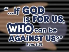 Romans 8:31 What then shall we say to these things? If God is for us, who can be against us?