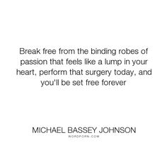 "Michael Bassey Johnson - ""Break free from the binding robes of passion that feels like a lump in your heart,..."". knowledge, passion, freedom, infatuation, lust, food-for-thought, body, michael-bassey-johnson, lustful, breaking-free, trapped, inclination, tethered, caged, bind, sorrows, brain-surgery, surgery, set-free, letting-down, tie, lump, manacles, shackles, tether"