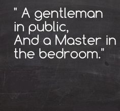 """"""" A gentleman in public, and a master in the bedroom."""""""