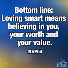 Bottom line: Loving smart means believing in you, your worth and your value. #DrPhil