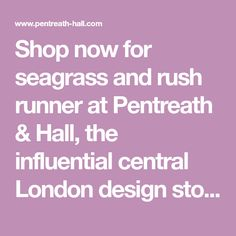 Shop now for seagrass and rush runner at Pentreath & Hall, the influential central London design store. Furniture, lighting, glassware and objects brought to you by Ben Pentreath & Bridie Hall