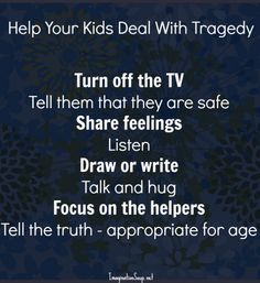 how to help your kids deal with tragedy--THANK YOU for number one!  You don't think they're watching?
