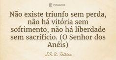 Não existe triunfo sem perda, não há vitória sem sofrimento, não há liberdade sem sacrifício. (O Senhor dos Anéis) — J.R.R. Tolkien