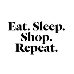 Repeat.  #eat #sleep #shop #repeat #quote #about #fashion #shopping #addicted #smile #inspiration