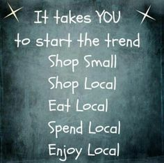 It takes you to start the trend....be the change you wish to see in your local economy.
