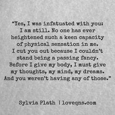 """""""Yes, I was infatuated with you: I am still. No one has ever heightened such a keen capacity of physical sensation in me. I cut you out because I couldn't stand being a passing fancy. Before I give my body, I must give my thoughts, my mind, my dreams. And you weren't having any of those."""" – Sylvia Plath * loveqns, loveqns.com, passion, desire, lust, romance, romanticism, heartbreak, heartbroken, longing, devotion, paramour, amour, quote, quotes, story, love, poetry,"""