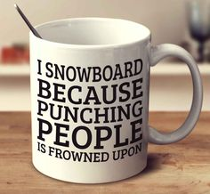 I Snowboard Because Punching People Is Frowned Upon