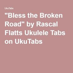 """Bless the Broken Road"" by Rascal Flatts Ukulele Tabs on UkuTabs"