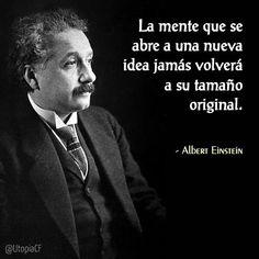 «La mente que se abre a una nueva idea, jamás volverá a su tamaño original» Albert Einstein