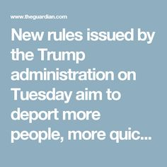 New rules issued by the Trump administration on Tuesday aim to deport more people, more quickly – regardless of the families that will be torn apart as a result.