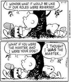 """I wonder what it would be like if our roles were reversed?  What if you were the master & I were your dog?""  ""I thought I was the master"" Peanuts"