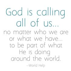 God is calling all of us-- no matter who we are or what we have-- to be part of what He