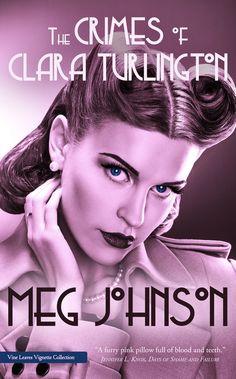 The Crimes of Clara Turlington  Crime Noir/Poetry  Grand Finalist of the 2015 Vine Leaves Vignette Collection Award  Coming Soon 12/11/15  http://www.vineleavesliteraryjournal.com/the-crimes-of-clara-turlington-by-meg-johnson.html