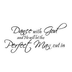 Dance with God and he will let the perfect man cut in.